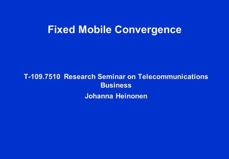 Fixed Mobile Convergence T-109.7510 Research Seminar on Telecommunications Business Johanna Heinonen.