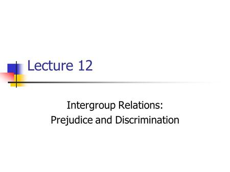 Lecture 12 Intergroup Relations: Prejudice and Discrimination.