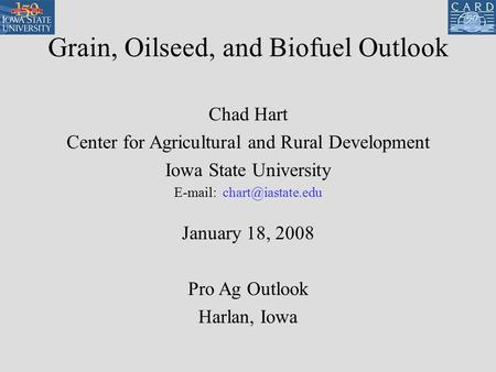 Grain, Oilseed, and Biofuel Outlook Chad Hart Center for Agricultural and Rural Development Iowa State University   January 18,