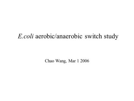 E.coli aerobic/anaerobic switch study Chao Wang, Mar 1 2006.