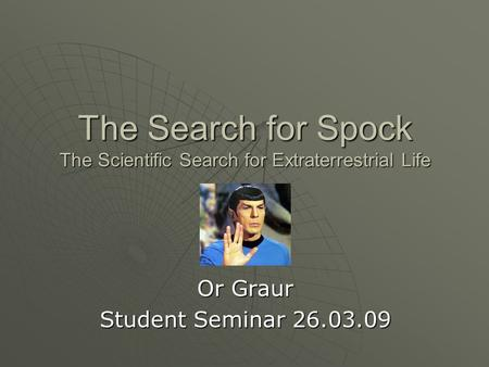 The Search for Spock The Scientific Search for Extraterrestrial Life Or Graur Student Seminar 26.03.09.