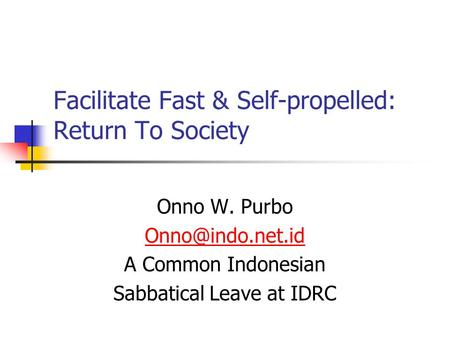 Facilitate Fast & Self-propelled: Return To Society Onno W. Purbo A Common Indonesian Sabbatical Leave at IDRC.