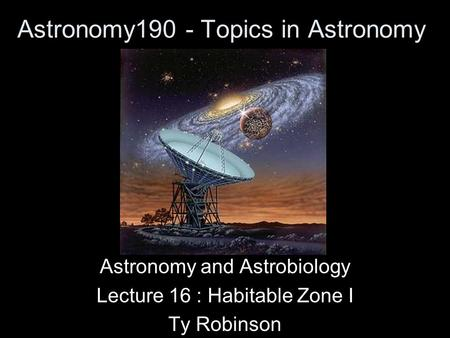 Astronomy190 - Topics in Astronomy Astronomy and Astrobiology Lecture 16 : Habitable Zone I Ty Robinson.