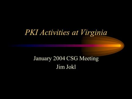PKI Activities at Virginia January 2004 CSG Meeting Jim Jokl.