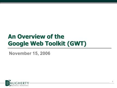 1 An Overview of the Google Web Toolkit (GWT) November 15, 2006.