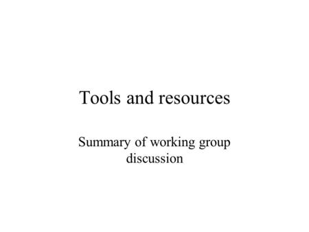 Tools and resources Summary of working group discussion.