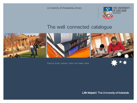 University of Adelaide Library Life Impact The University of Adelaide The well connected catalogue Patricia Scott, Denise Tobin and Helen Attar.