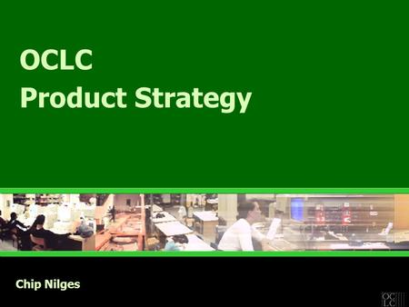 OCLC Product Strategy Chip Nilges. Strategic Principles  Weave libraries into the Web & the Web into libraries  Web-enabled solutions –Integrated with.