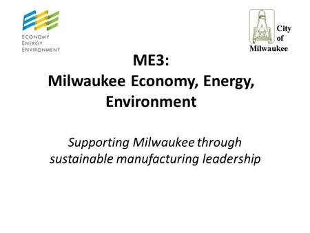 ME3: Milwaukee Economy, Energy, Environment Supporting Milwaukee through sustainable manufacturing leadership.