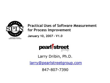 Practical Uses of Software Measurement for Process Improvement January 10, 2007 - V1.0 Larry Dribin, Ph.D. 847-807-7390.