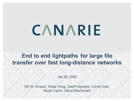 End to end lightpaths for large file transfer over fast long-distance networks Jan 29, 2003 Bill St. Arnaud, Wade Hong, Geoff Hayward, Corrie Cost, Bryan.