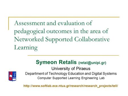 Assessment and evaluation of pedagogical outcomes in the area of Networked Supported Collaborative Learning Symeon Retalis University.