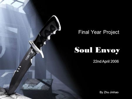 Soul Envoy Final Year Project 22nd April 2006 By Zhu Jinhao.