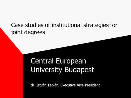 Case studies of institutional strategies for joint degrees Central European University Budapest dr. István Teplán, Executive Vice-President.