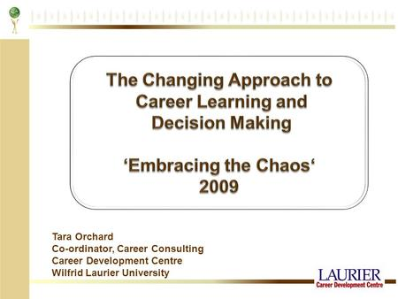 Tara Orchard Co-ordinator, Career Consulting Career Development Centre Wilfrid Laurier University.