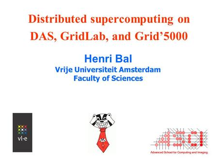 Distributed supercomputing on DAS, GridLab, and Grid'5000 Henri Bal Vrije Universiteit Amsterdam Faculty of Sciences.
