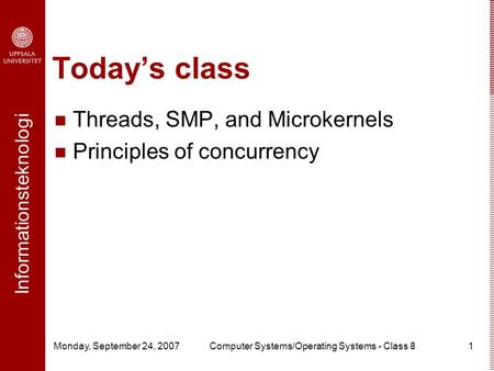 Informationsteknologi Monday, September 24, 2007Computer Systems/Operating Systems - Class 81 Today's class Threads, SMP, and Microkernels Principles of.