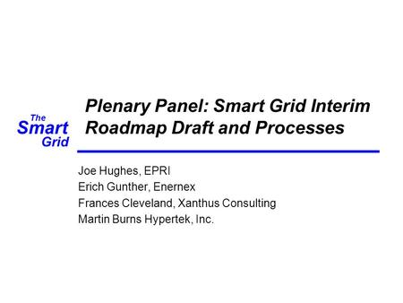 Smart The Grid Plenary Panel: Smart Grid Interim Roadmap Draft and Processes Joe Hughes, EPRI Erich Gunther, Enernex Frances Cleveland, Xanthus Consulting.