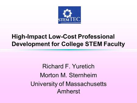 High-Impact Low-Cost Professional Development for College STEM Faculty Richard F. Yuretich Morton M. Sternheim University of Massachusetts Amherst.
