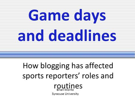 Game days and deadlines How blogging has affected sports reporters' roles and routines Brian Moritz Syracuse University.