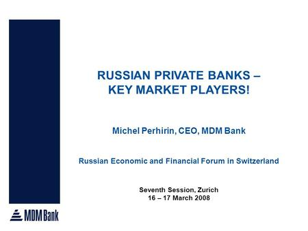 RUSSIAN PRIVATE BANKS – KEY MARKET PLAYERS! Michel Perhirin, CEO, MDM Bank Russian Economic and Financial Forum in Switzerland Seventh Session, Zurich.