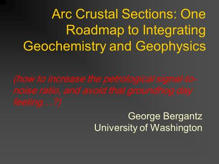 Arc Crustal Sections: One Roadmap to Integrating Geochemistry and Geophysics George Bergantz University of Washington (how to increase the petrological.