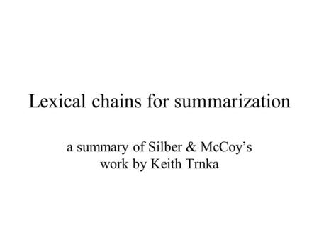 Lexical chains for summarization a summary of Silber & McCoy's work by Keith Trnka.