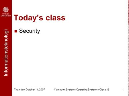 Informationsteknologi Thursday, October 11, 2007Computer Systems/Operating Systems - Class 161 Today's class Security.