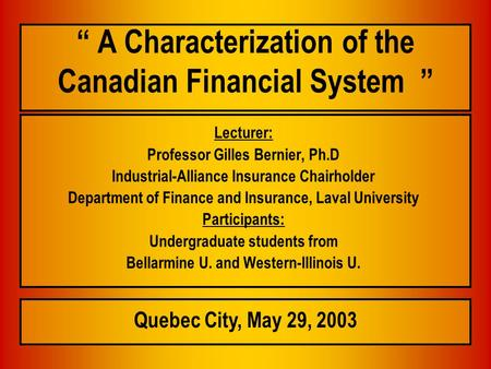 """ A Characterization of the Canadian Financial System "" Lecturer: Professor Gilles Bernier, Ph.D Industrial-Alliance Insurance Chairholder Department of."