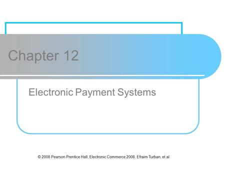 © 2008 Pearson Prentice Hall, Electronic Commerce 2008, Efraim Turban, et al. Chapter 12 Electronic Payment Systems.
