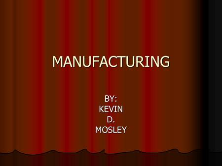 MANUFACTURING BY:KEVIND.MOSLEY. ITEMS INCLUDED WITH MANUFACTURING Managing, planning, and performing the production of various items by operating machinery.
