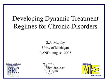 1 Developing Dynamic Treatment Regimes for Chronic Disorders S.A. Murphy Univ. of Michigan RAND: August, 2005.