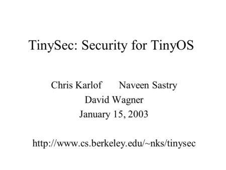TinySec: Security for TinyOS Chris Karlof Naveen Sastry David Wagner January 15, 2003