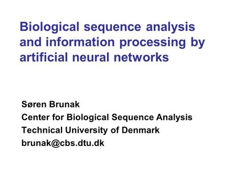 Biological sequence analysis and information processing by artificial neural networks Søren Brunak Center for Biological Sequence Analysis Technical University.