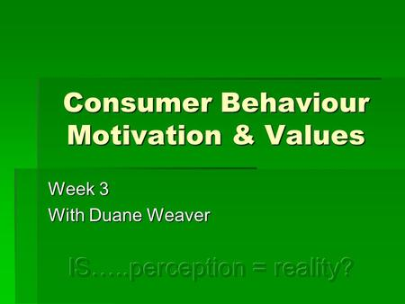 Consumer Behaviour Motivation & Values Week 3 With Duane Weaver.