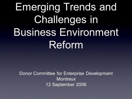 Emerging Trends and Challenges in Business Environment Reform Donor Committee for Enterprise Development Montreux 12 September 2006.