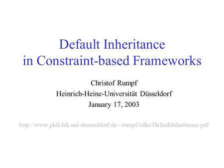 Default Inheritance in Constraint-based Frameworks Christof Rumpf Heinrich-Heine-Universität Düsseldorf January 17, 2003