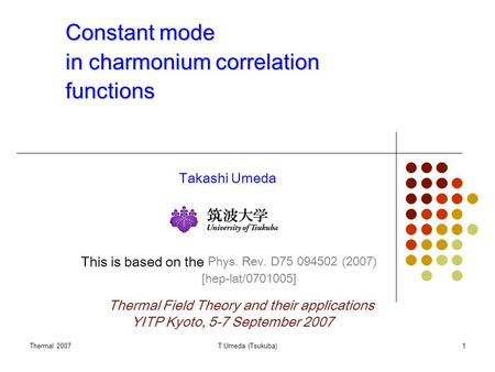 Thermal 2007T.Umeda (Tsukuba)1 Constant mode in charmonium correlation functions Takashi Umeda This is based on the Phys. Rev. D75 094502 (2007) Thermal.