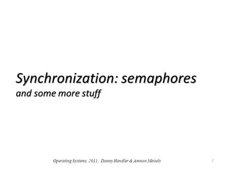Synchronization: semaphores and some more stuff 1 Operating Systems, 2011, Danny Hendler & Amnon Meisels.