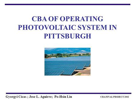 CBA FINAL PROJECT 2002 Gyorgyi Cicas ; Jose L. Aguirre; Po-Hsin Lin CBA OF OPERATING PHOTOVOLTAIC SYSTEM IN PITTSBURGH.