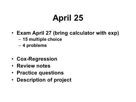 April 25 Exam April 27 (bring calculator with exp) –15 multiple choice –4 problems Cox-Regression Review notes Practice questions Description of project.