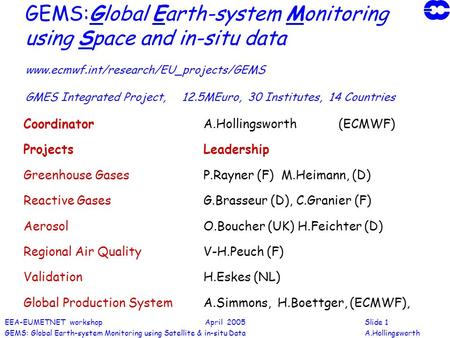 EEA-EUMETNET workshop April 2005Slide 1 GEMS: Global Earth-system Monitoring using Satellite & in-situ DataA.Hollingsworth GEMS:Global Earth-system Monitoring.