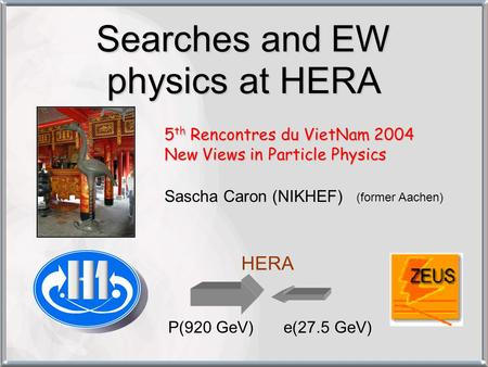 Searches and EW physics at HERA 5 th Rencontres du VietNam 2004 New Views in Particle Physics Sascha Caron (NIKHEF) (former Aachen) P(920 GeV)e(27.5 GeV)