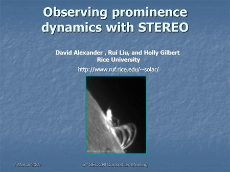 7 March 20075 th SECCHI Consortium Meeting Observing prominence dynamics with STEREO David Alexander, Rui Liu, and Holly Gilbert Rice University
