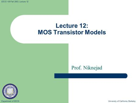 Department of EECS University of California, Berkeley EECS 105 Fall 2003, Lecture 12 Lecture 12: MOS Transistor Models Prof. Niknejad.