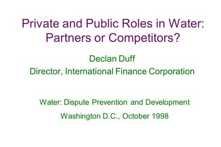 Private and Public Roles in Water: Partners or Competitors? Declan Duff Director, International Finance Corporation Water: Dispute Prevention and Development.