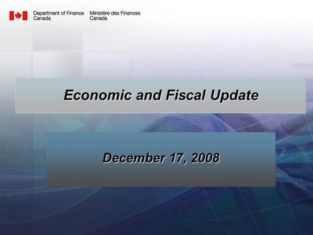 1 December 17, 2008 Economic and Fiscal Update. 2 Overview Review forecast in Economic and Fiscal Statement Changes since the Statement Implications for.