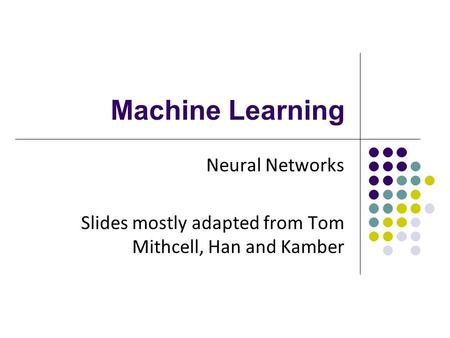 Machine Learning Neural Networks Slides mostly adapted from Tom Mithcell, Han and Kamber.