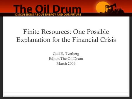Finite Resources: One Possible Explanation for the Financial Crisis Gail E. Tverberg Editor, The Oil Drum March 2009.