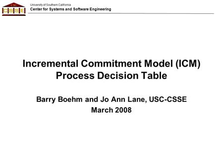 University of Southern California Center for Systems and Software Engineering Incremental Commitment Model (ICM) Process Decision Table Barry Boehm and.